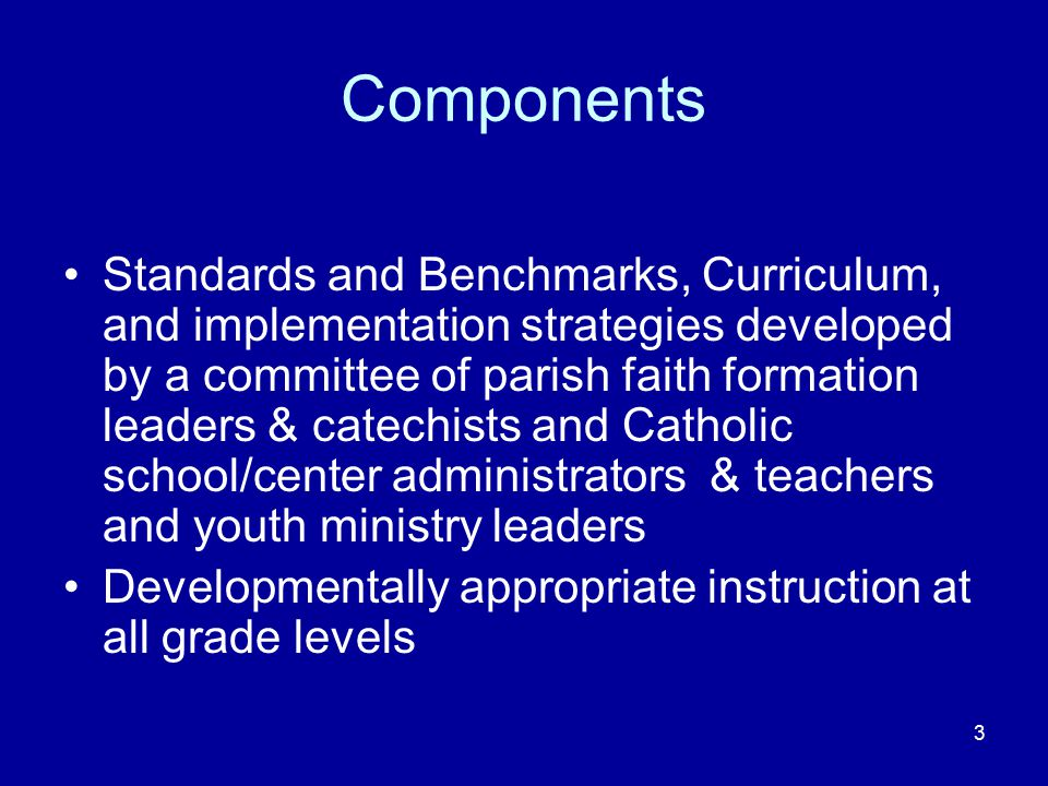 3 Components Standards and Benchmarks, Curriculum, and implementation strategies developed by a committee of parish faith formation leaders & catechists and Catholic school/center administrators & teachers and youth ministry leaders Developmentally appropriate instruction at all grade levels