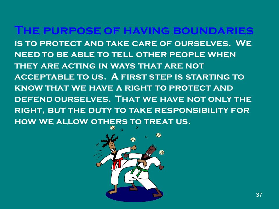 37 The purpose of having boundaries is to protect and take care of ourselves.