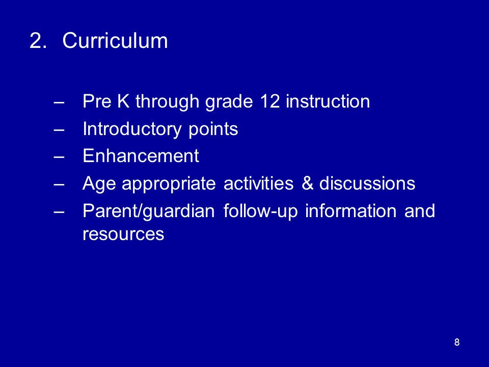 8 2.Curriculum –Pre K through grade 12 instruction –Introductory points –Enhancement –Age appropriate activities & discussions –Parent/guardian follow-up information and resources