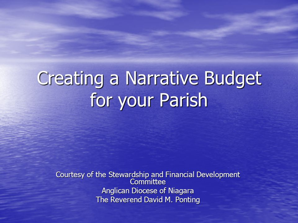 Creating a Narrative Budget for your Parish Courtesy of the Stewardship and Financial Development Committee Anglican Diocese of Niagara The Reverend David M.