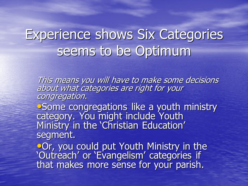 Experience shows Six Categories seems to be Optimum This means you will have to make some decisions about what categories are right for your congregation.