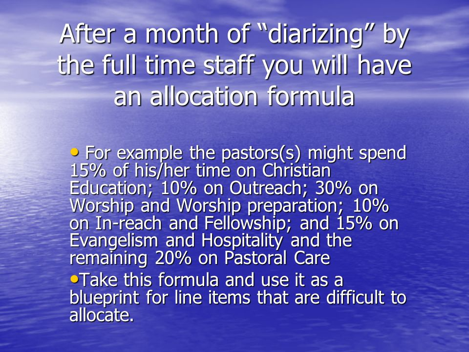 After a month of diarizing by the full time staff you will have an allocation formula For example the pastors(s) might spend 15% of his/her time on Christian Education; 10% on Outreach; 30% on Worship and Worship preparation; 10% on In-reach and Fellowship; and 15% on Evangelism and Hospitality and the remaining 20% on Pastoral Care For example the pastors(s) might spend 15% of his/her time on Christian Education; 10% on Outreach; 30% on Worship and Worship preparation; 10% on In-reach and Fellowship; and 15% on Evangelism and Hospitality and the remaining 20% on Pastoral Care Take this formula and use it as a blueprint for line items that are difficult to allocate.