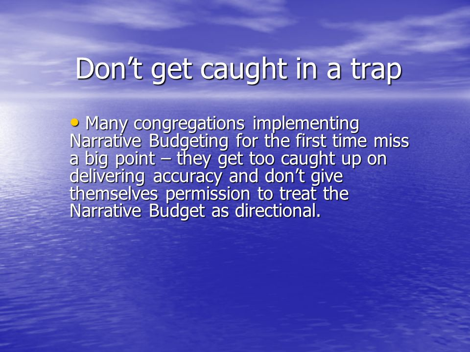 Don't get caught in a trap Many congregations implementing Narrative Budgeting for the first time miss a big point – they get too caught up on delivering accuracy and don't give themselves permission to treat the Narrative Budget as directional.