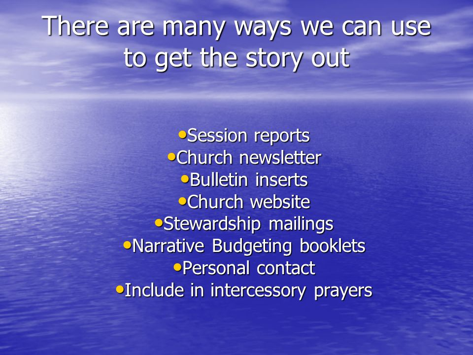 There are many ways we can use to get the story out Session reports Session reports Church newsletter Church newsletter Bulletin inserts Bulletin inserts Church website Church website Stewardship mailings Stewardship mailings Narrative Budgeting booklets Narrative Budgeting booklets Personal contact Personal contact Include in intercessory prayers Include in intercessory prayers