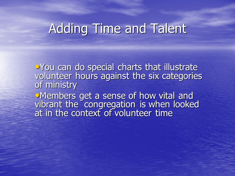 Adding Time and Talent You can do special charts that illustrate volunteer hours against the six categories of ministry You can do special charts that illustrate volunteer hours against the six categories of ministry Members get a sense of how vital and vibrant the congregation is when looked at in the context of volunteer time Members get a sense of how vital and vibrant the congregation is when looked at in the context of volunteer time