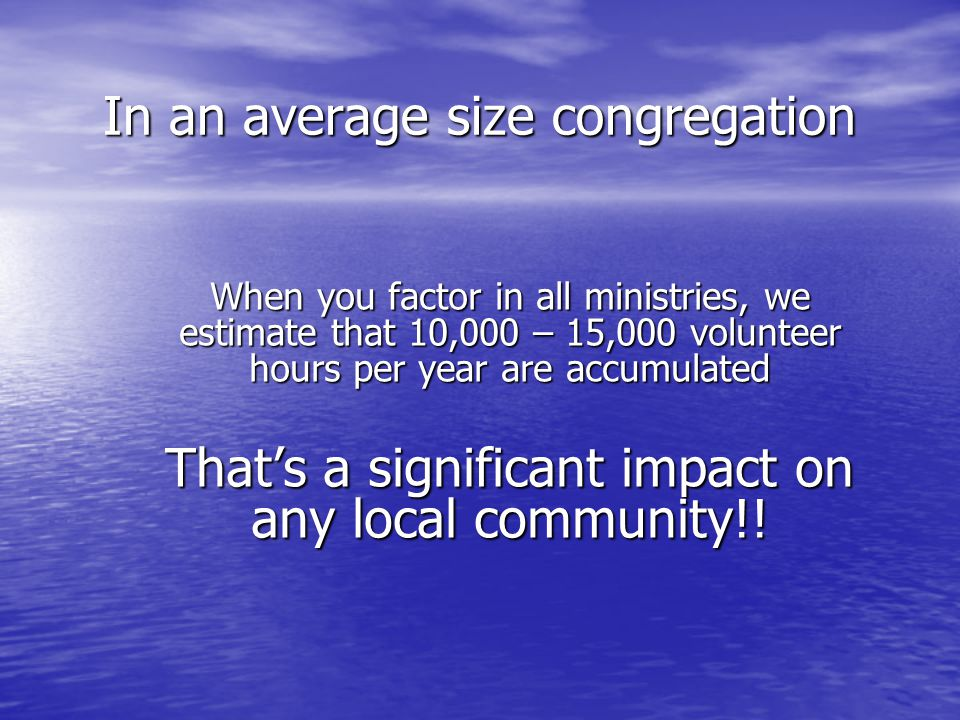 In an average size congregation When you factor in all ministries, we estimate that 10,000 – 15,000 volunteer hours per year are accumulated That's a significant impact on any local community!!