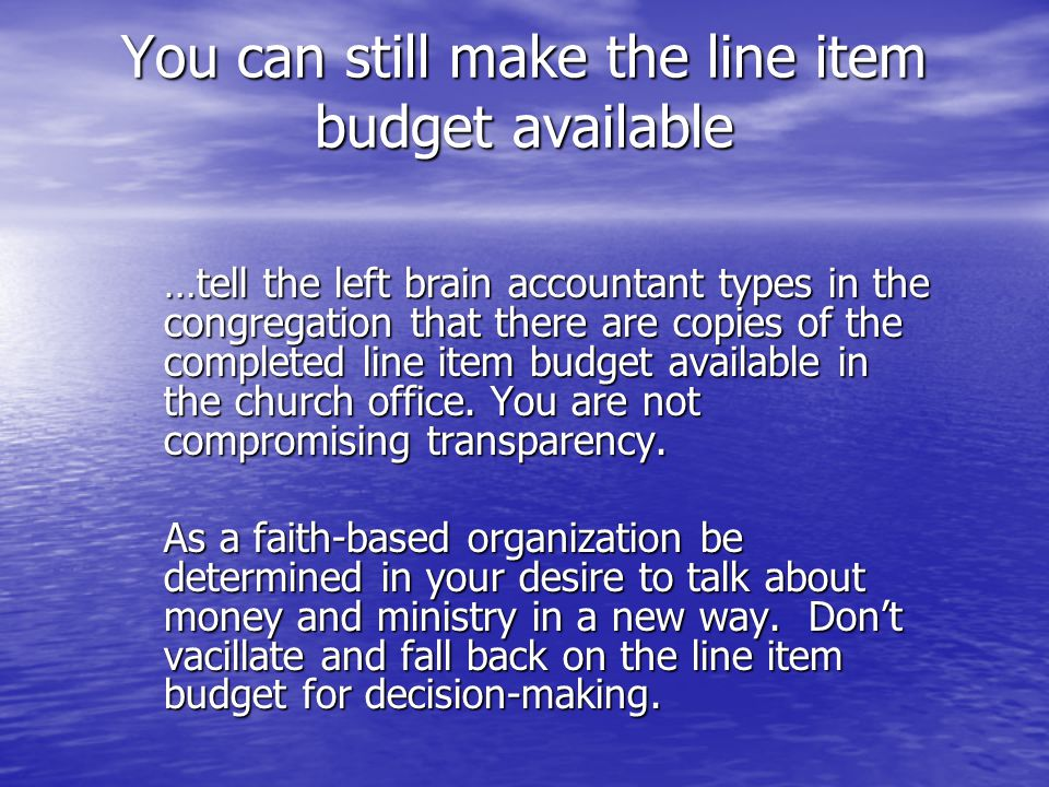 You can still make the line item budget available …tell the left brain accountant types in the congregation that there are copies of the completed line item budget available in the church office.