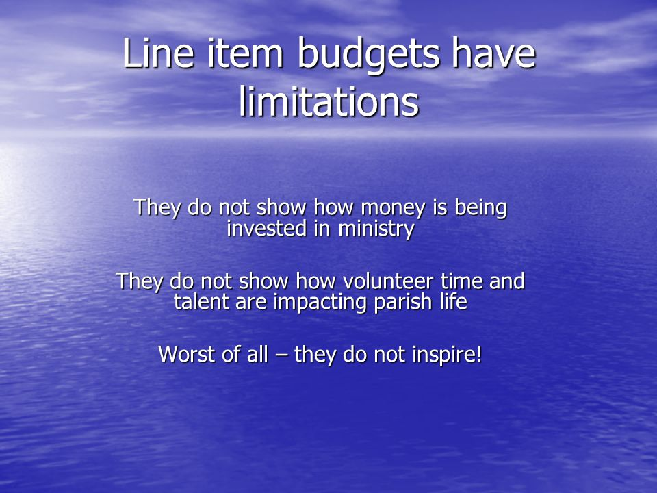 Line item budgets have limitations They do not show how money is being invested in ministry They do not show how volunteer time and talent are impacting parish life Worst of all – they do not inspire!