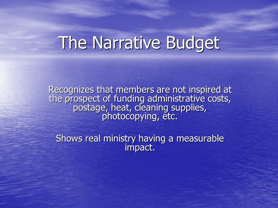 The Narrative Budget Recognizes that members are not inspired at the prospect of funding administrative costs, postage, heat, cleaning supplies, photocopying, etc.