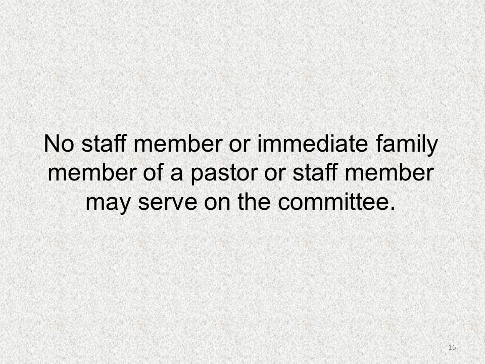 16 No staff member or immediate family member of a pastor or staff member may serve on the committee.