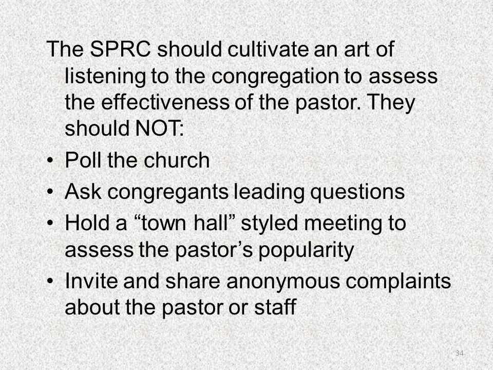 The SPRC should cultivate an art of listening to the congregation to assess the effectiveness of the pastor. They should NOT: Poll the church Ask cong