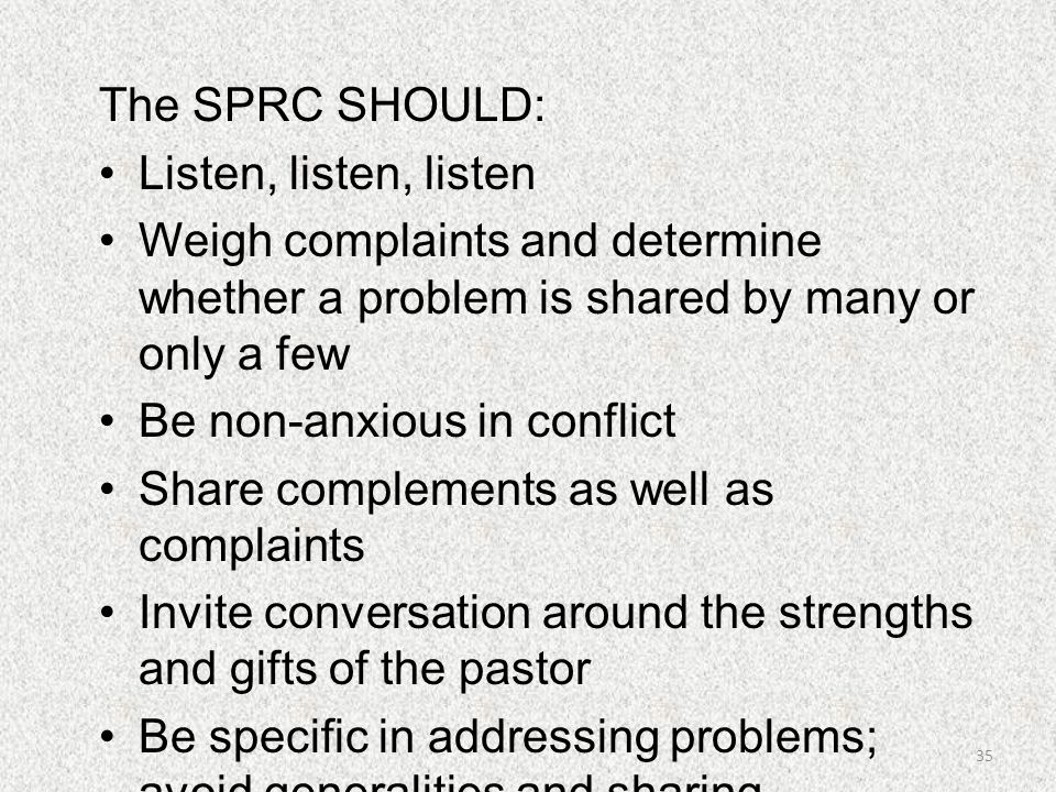 The SPRC SHOULD: Listen, listen, listen Weigh complaints and determine whether a problem is shared by many or only a few Be non-anxious in conflict Sh