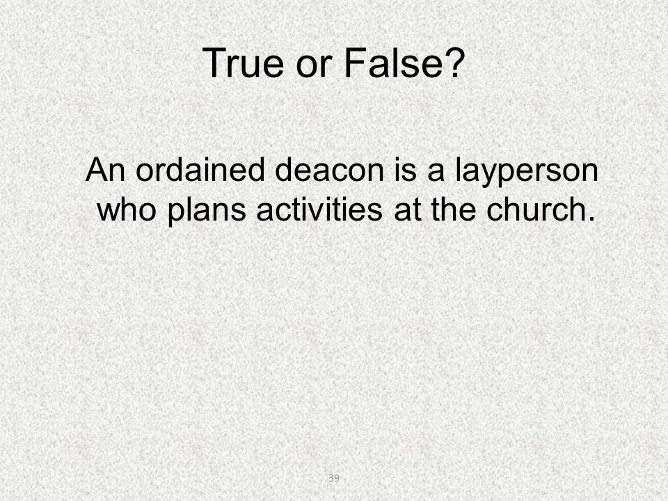 39 True or False? An ordained deacon is a layperson who plans activities at the church.