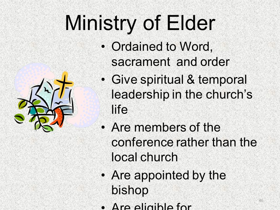 Ministry of Elder Ordained to Word, sacrament and order Give spiritual & temporal leadership in the church's life Are members of the conference rather