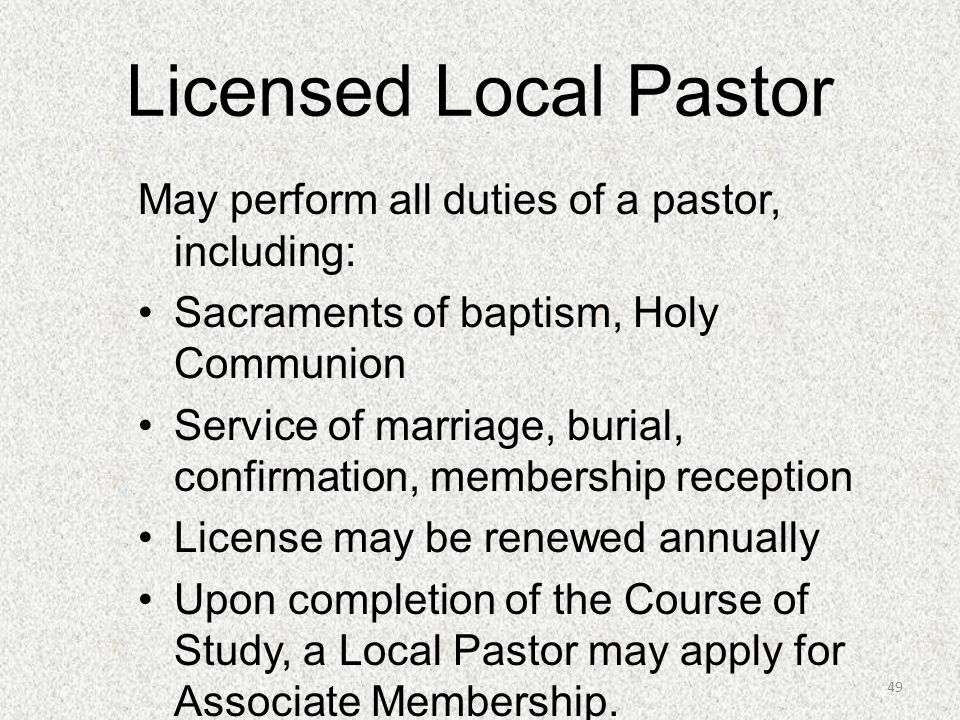 Licensed Local Pastor May perform all duties of a pastor, including: Sacraments of baptism, Holy Communion Service of marriage, burial, confirmation,
