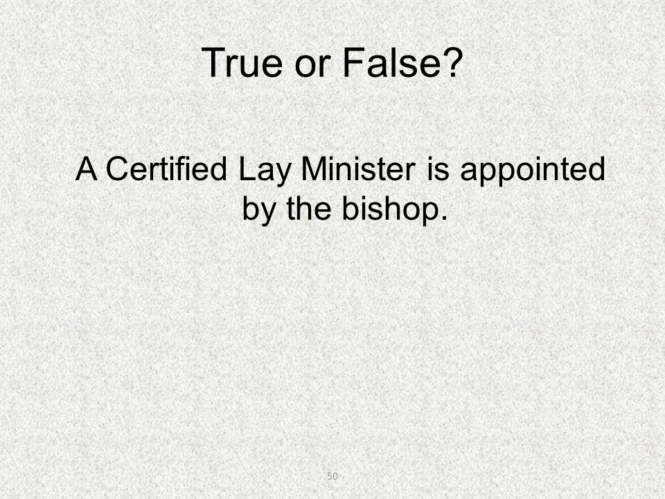 50 True or False? A Certified Lay Minister is appointed by the bishop.