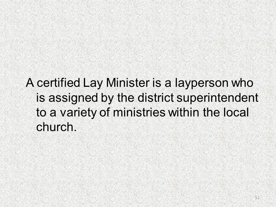 A certified Lay Minister is a layperson who is assigned by the district superintendent to a variety of ministries within the local church. 52