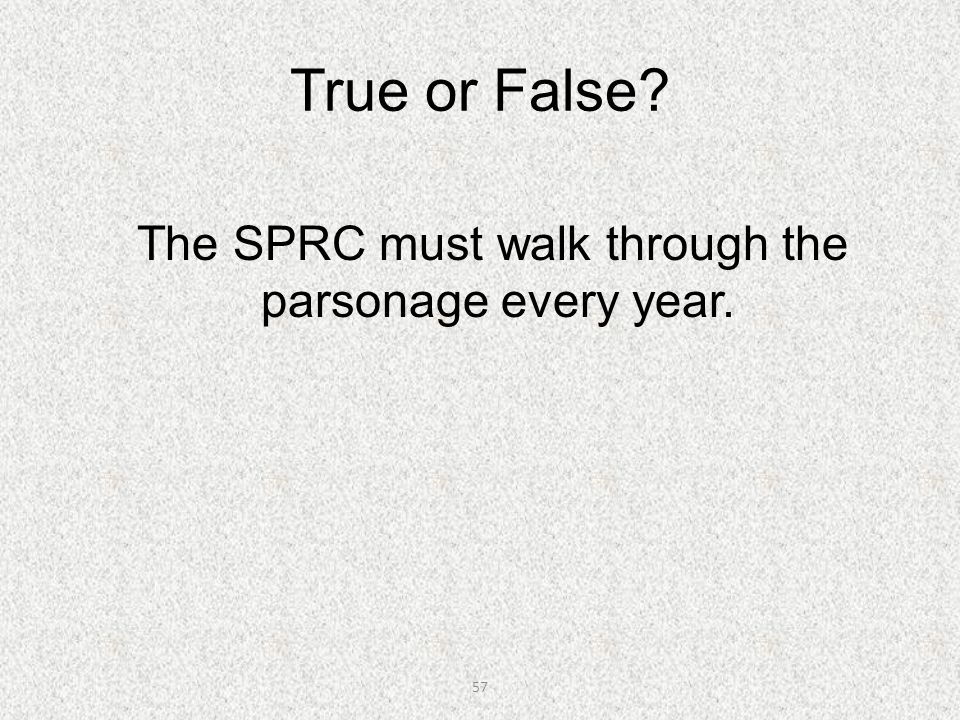 57 True or False? The SPRC must walk through the parsonage every year.
