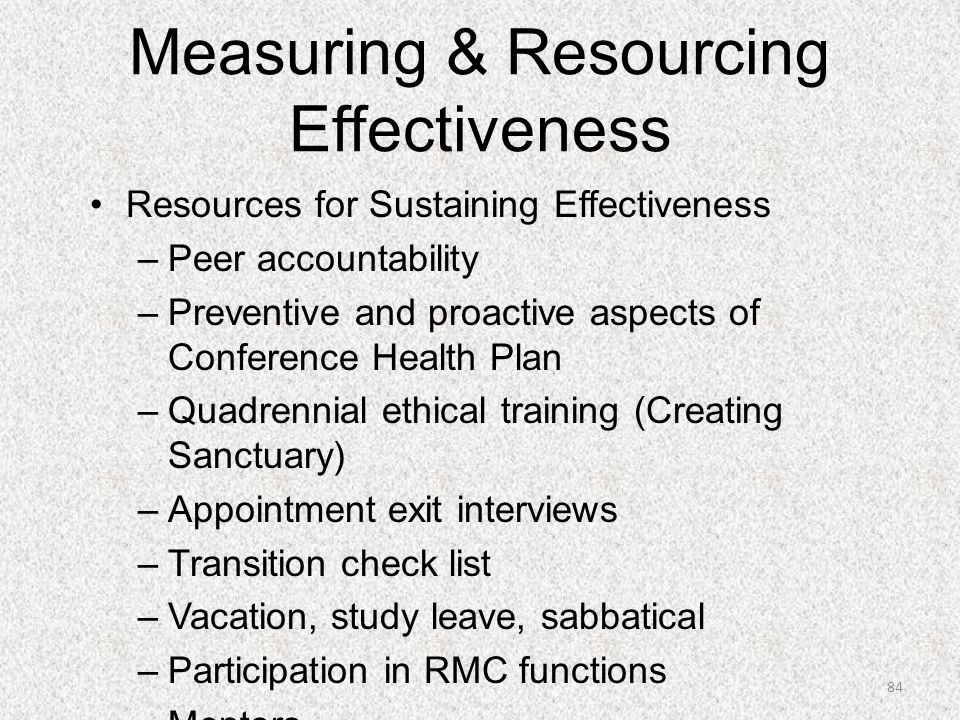 Measuring & Resourcing Effectiveness Resources for Sustaining Effectiveness –Peer accountability –Preventive and proactive aspects of Conference Healt
