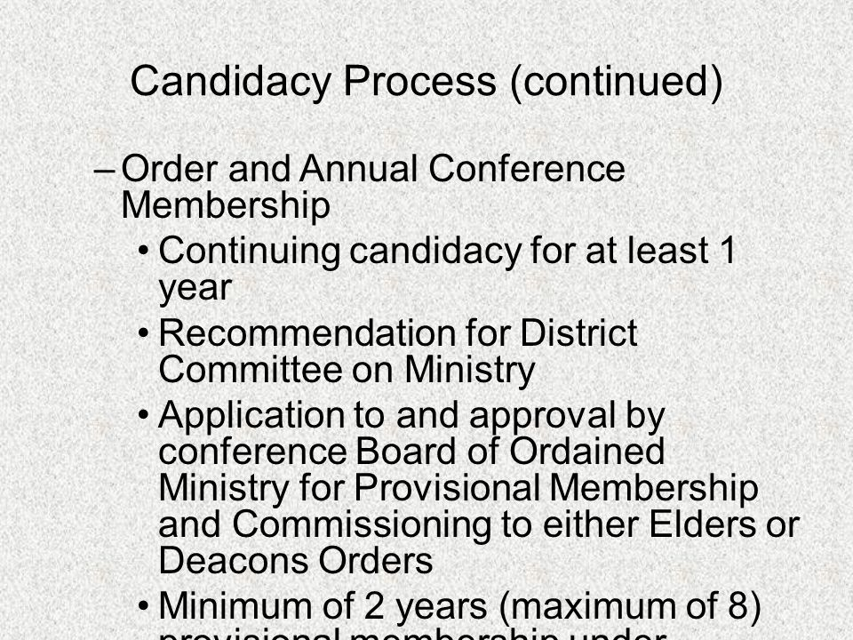 Candidacy Process (continued) –Order and Annual Conference Membership Continuing candidacy for at least 1 year Recommendation for District Committee o