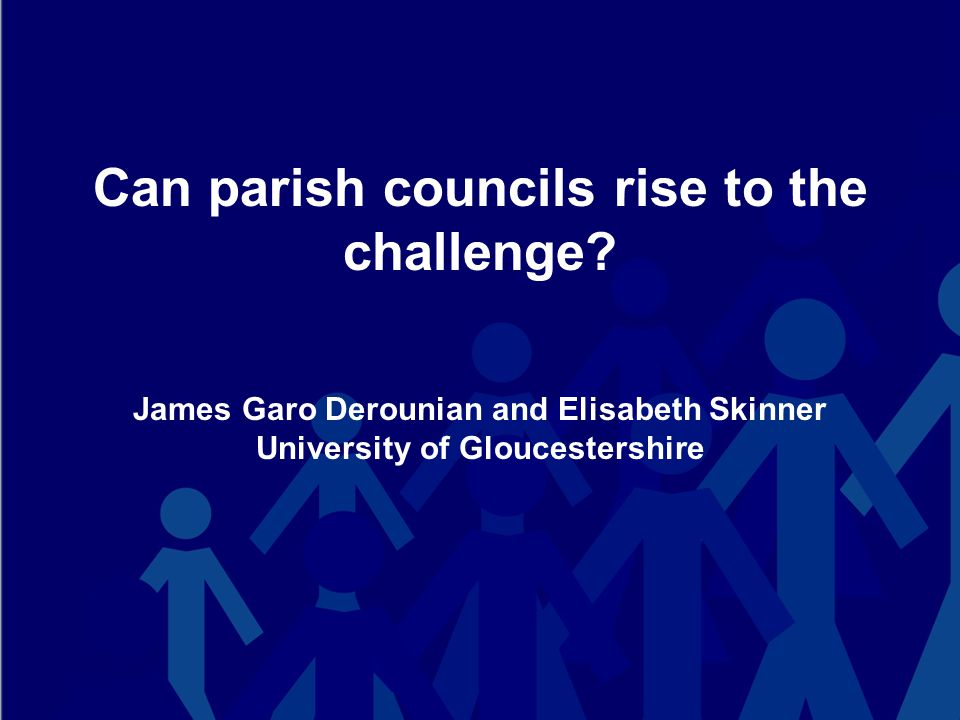 Can parish councils rise to the challenge? James Garo Derounian and Elisabeth Skinner University of Gloucestershire