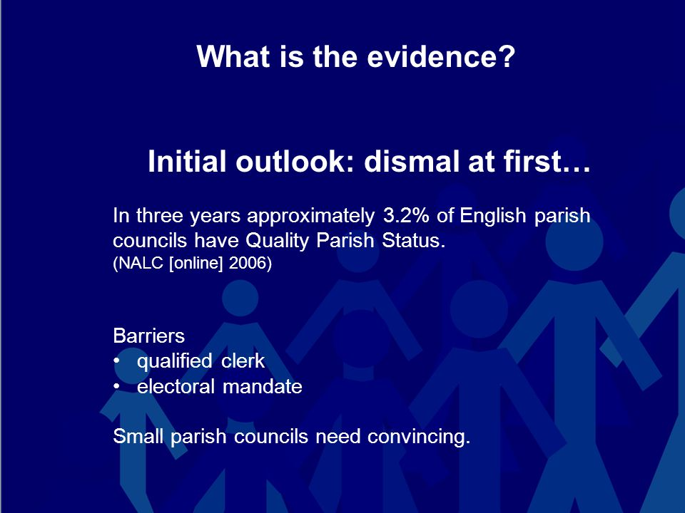 What is the evidence? Initial outlook: dismal at first… In three years approximately 3.2% of English parish councils have Quality Parish Status. (NALC