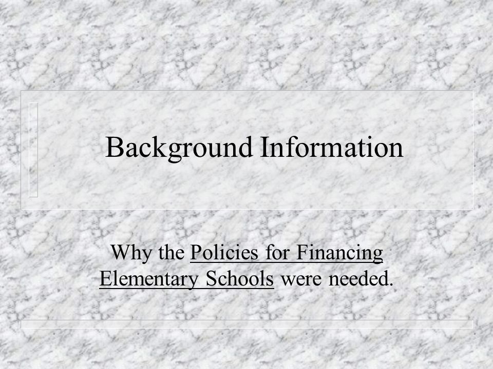Background Information Why the Policies for Financing Elementary Schools were needed.