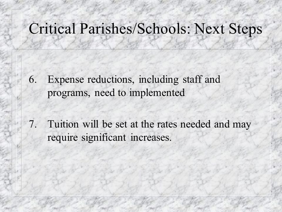 Critical Parishes/Schools: Next Steps 6.Expense reductions, including staff and programs, need to implemented 7.Tuition will be set at the rates needed and may require significant increases.