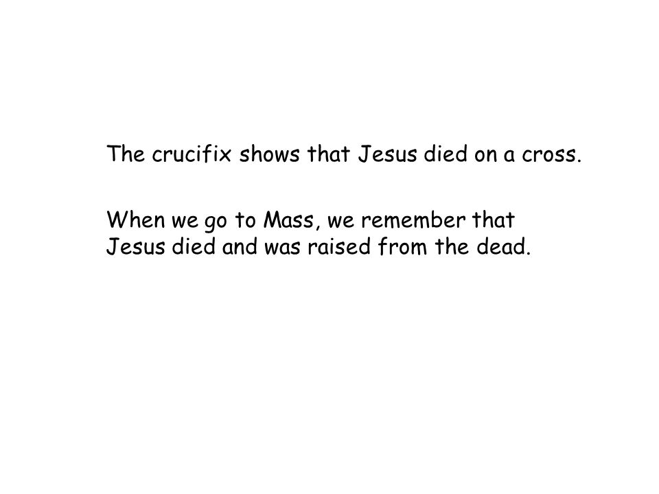 The crucifix shows that Jesus died on a cross. When we go to Mass, we remember that Jesus died and was raised from the dead.