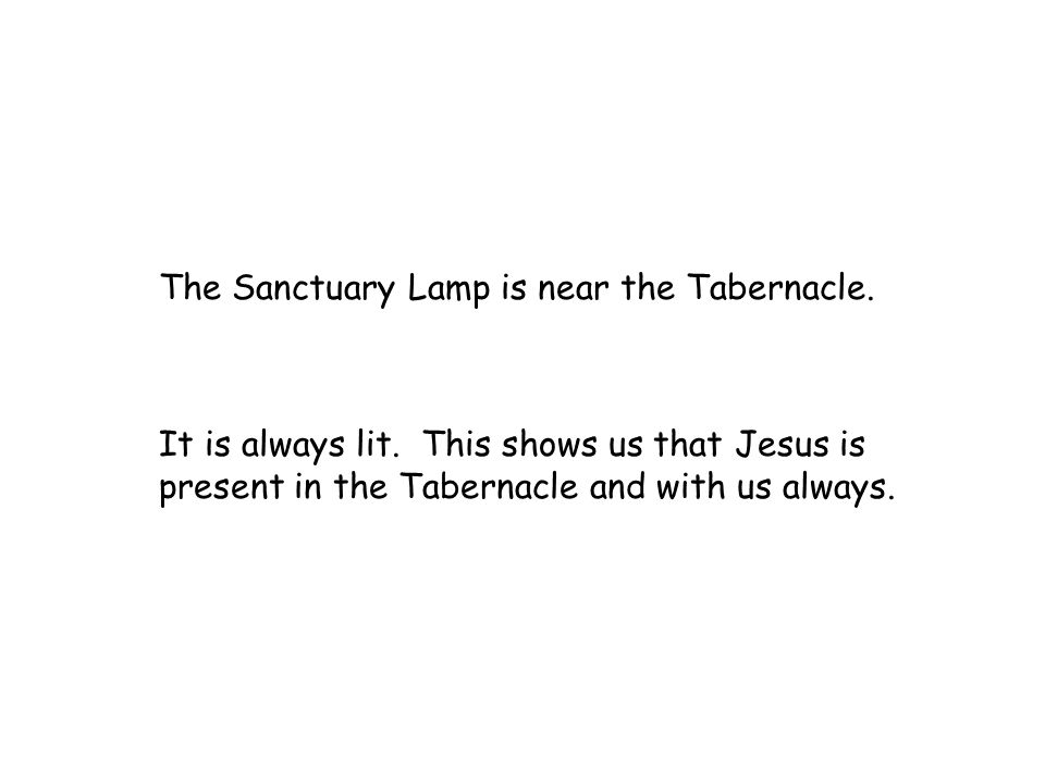 The Sanctuary Lamp is near the Tabernacle. It is always lit. This shows us that Jesus is present in the Tabernacle and with us always.