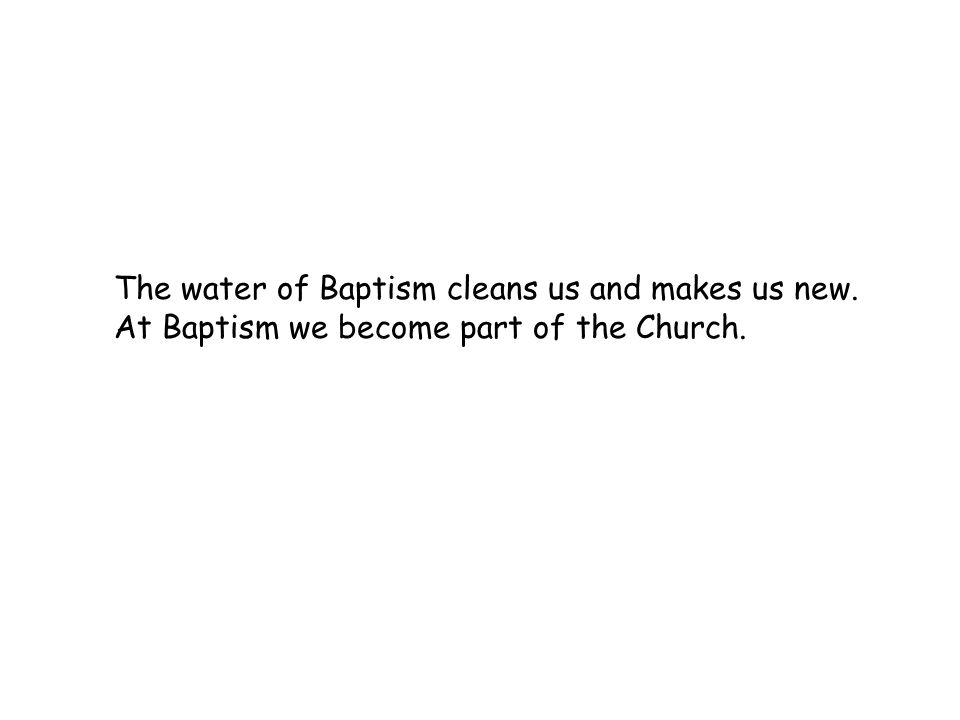 The water of Baptism cleans us and makes us new. At Baptism we become part of the Church.