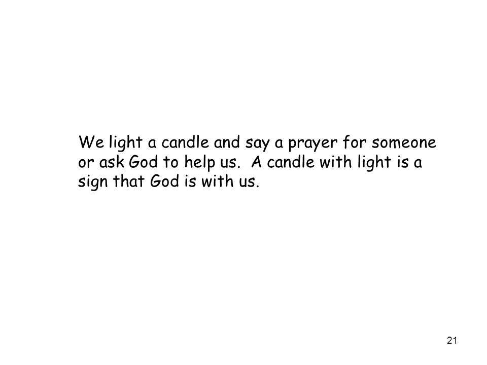 21 We light a candle and say a prayer for someone or ask God to help us. A candle with light is a sign that God is with us.