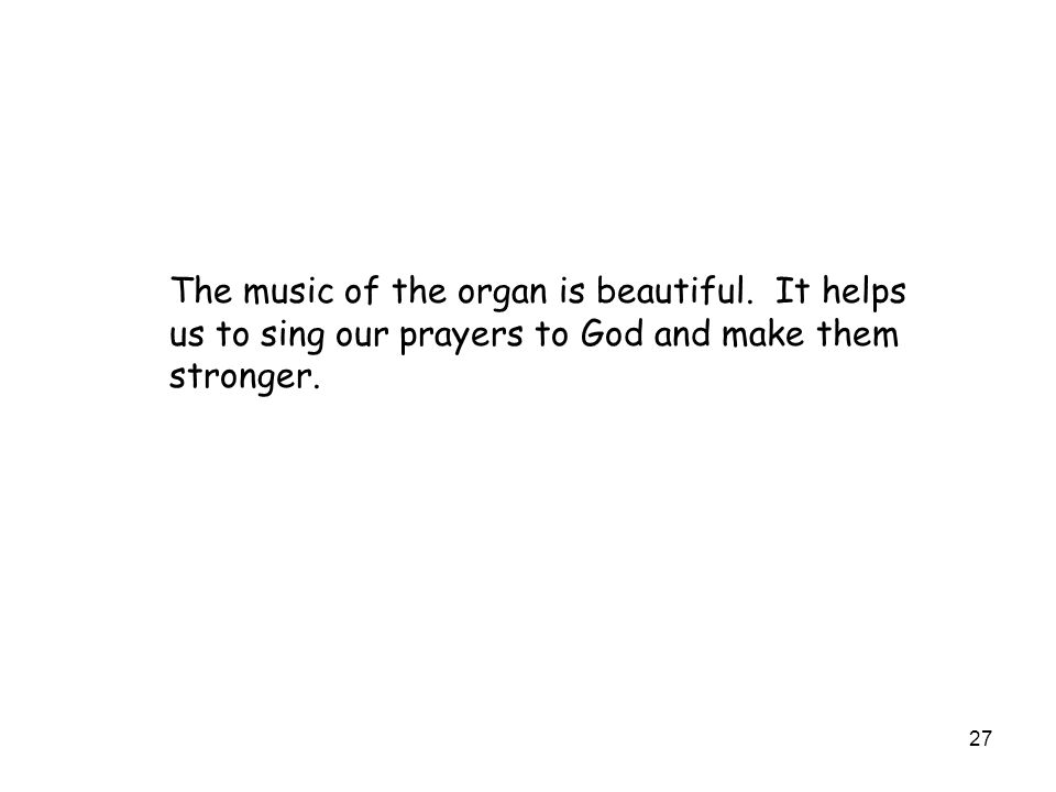 27 The music of the organ is beautiful. It helps us to sing our prayers to God and make them stronger.