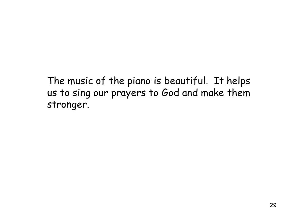 29 The music of the piano is beautiful. It helps us to sing our prayers to God and make them stronger.