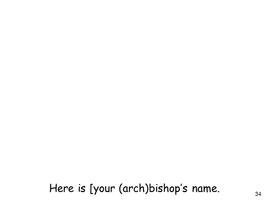 34 Here is [your (arch)bishop's name.