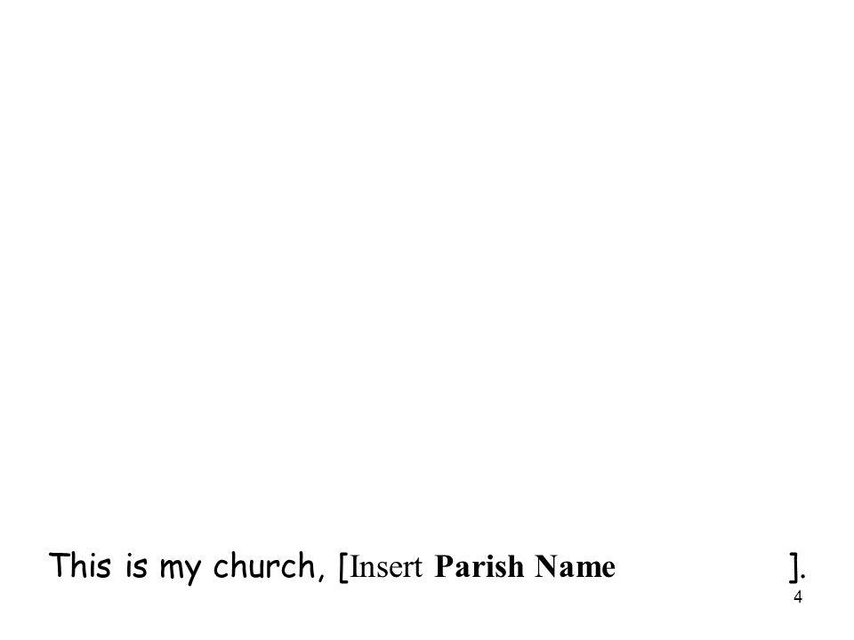 4 This is my church, [ Insert Parish Name ].