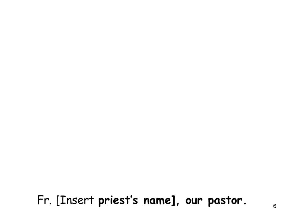 6 Fr. [Insert priest's name], our pastor.