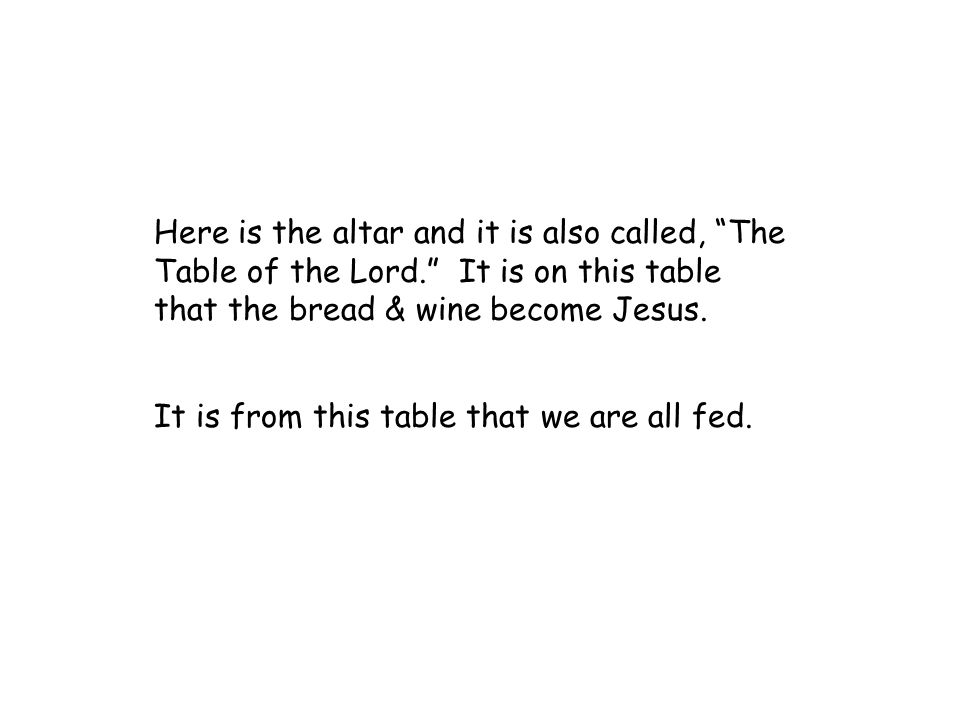 "Here is the altar and it is also called, ""The Table of the Lord."" It is on this table that the bread & wine become Jesus. It is from this table that w"