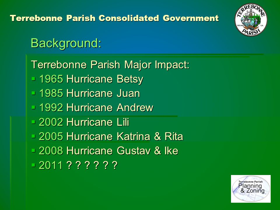 Terrebonne Parish Consolidated Government 1965 – Hurricane Betsy: 1965 – Hurricane Betsy:  First major storm in Parish staff memory  Little prior knowledge or data  No planned response process  No floodplain management structure  No floodplain insurance program  No awareness of potential for mitigation  Complex multi-layered local government