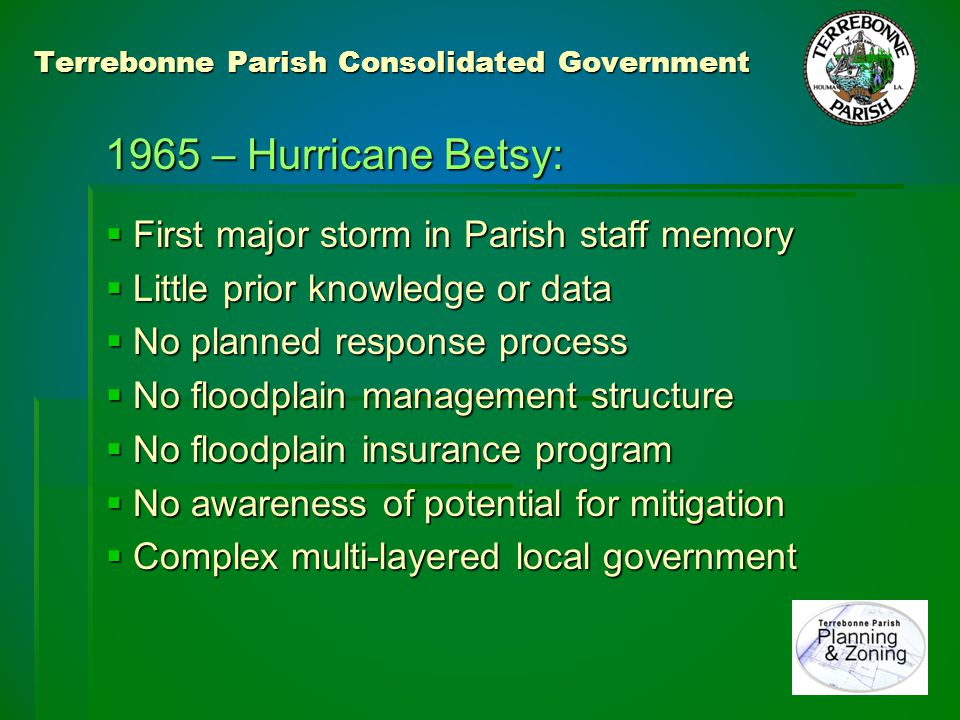 Terrebonne Parish Consolidated Government 1965 – Hurricane Betsy: 1965 – Hurricane Betsy: Lessons (not) Learned Lessons (not) Learned  Viewed as a once in a lifetime event  Modern slab on grade building permitted  No mitigation program considered  No significant data collection/analysis In essence, a return to business as usual In essence, a return to business as usual