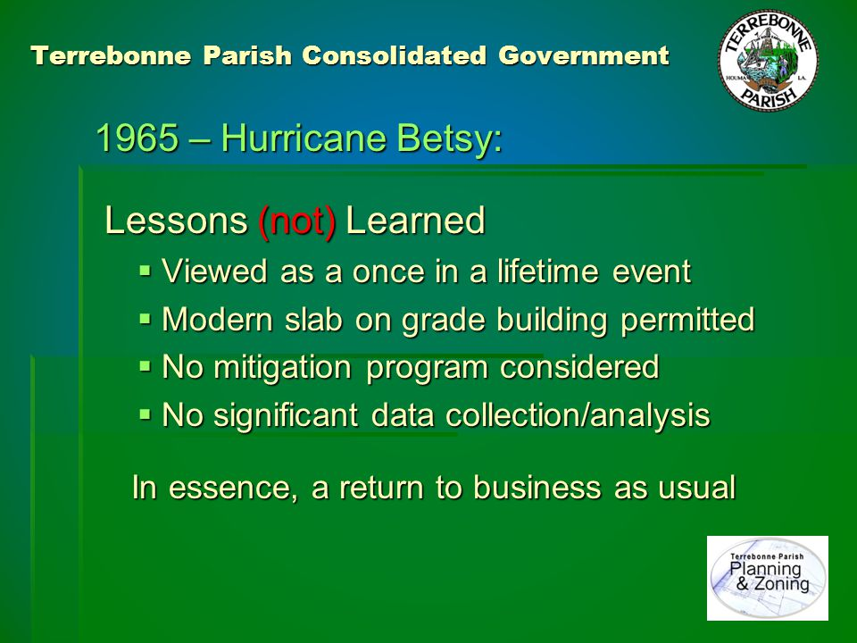 Terrebonne Parish Consolidated Government 1965 – Hurricane Betsy: 1965 – Hurricane Betsy: Lessons Learned Lessons Learned 1970 – Insurance: 1970 – Insurance:  Community benefit of NFIP adoption was recognized and acted upon.
