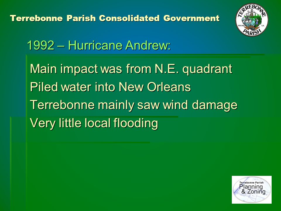 Terrebonne Parish Consolidated Government Post event experience Recognition of a Lucky Near Miss Recognition of a Lucky Near Miss However: However: Low level flood impact caused complacency Low level flood impact caused complacency Reinforced once in a lifetime mentality Reinforced once in a lifetime mentality Nationally, the widespread and catastrophic Nationally, the widespread and catastrophic impact of Andrew caused a major hike in impact of Andrew caused a major hike in the level of Federal awareness and concern the level of Federal awareness and concern