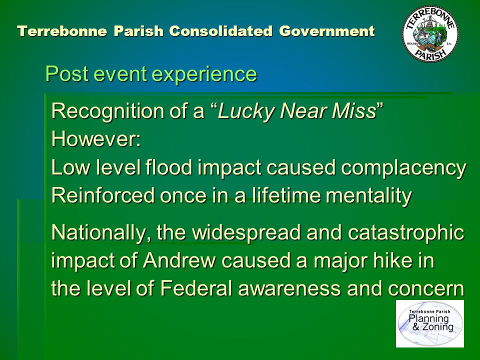 Terrebonne Parish Consolidated Government Lessons Learned: National recognition of and attention to the importance of mitigation Local communities really start to understand the value of NFIP coverage and the planning requirements on which coverage is dependent 1997 – ICC coverage started