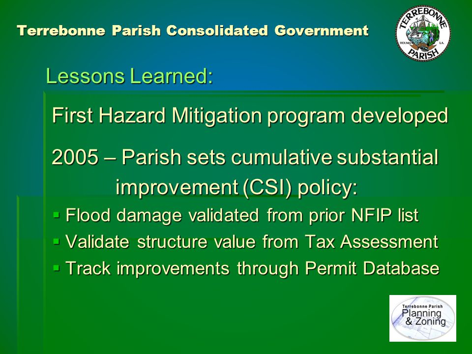 Terrebonne Parish Consolidated Government 2005 – Hurricanes Katrina & Rita: Katrina pushed water outwards, but Rita brought major flooding Over 4000 flooded structures 2500+ NFIP claims paid in Terrebonne 700+ Substantial damage letters issued 700+ Substantial damage letters issued 470+ Completion of Mitigation Certificates 470+ Completion of Mitigation Certificates