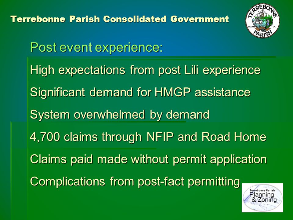Terrebonne Parish Consolidated Government Post event experience: Passive response rather than proactive No seeking out repairs needing permits Left residents to apply for permits Little publicity about need for permits Mailed to RSDE list (50% undeliverable) % damage assessed from RSDE