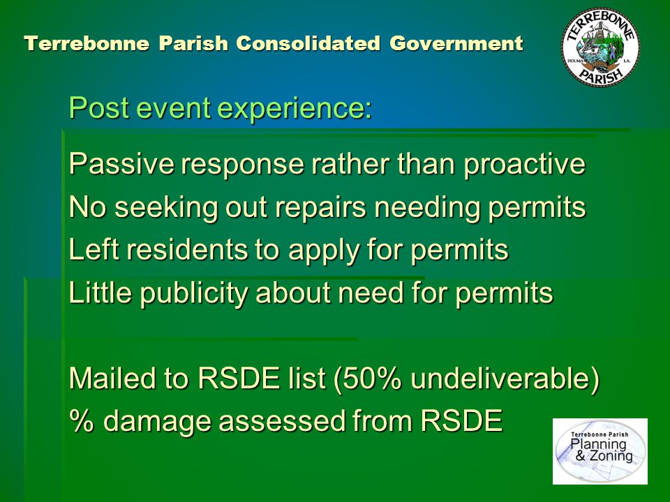 Terrebonne Parish Consolidated Government Lessons Learned: Lessons Learned: 2006 – Parish expands (CSI) policy: 2006 – Parish expands (CSI) policy:  Flood damage validated from prior NFIP list  Validate structure value from Tax Assessment  Track improvements through Permit Database  Validate damage from RSDE lists  Required cost validation by contractor estimate  Document events in the Permit Database