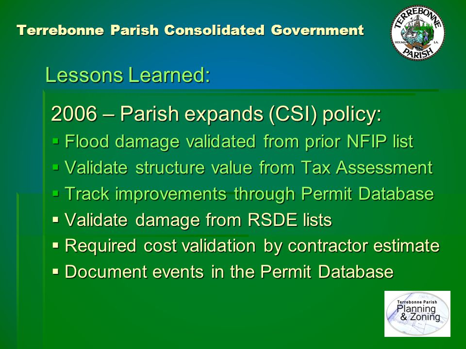 Terrebonne Parish Consolidated Government Lessons Learned: Community Assistance Contact sample stimulated further compliance effort stimulated further compliance effort 2007 – Started tracking cumulative damage Inspection / Re-inspection: 2,500 structures on NFIP claims list 1,100 structures on Road Home list 760 structures on Repetitive Loss list 760 structures on Repetitive Loss list (Now 1,900+) (Now 1,900+)