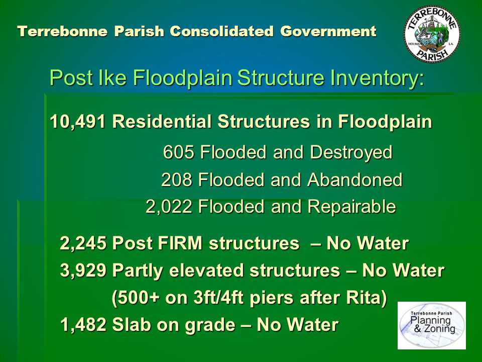 Terrebonne Parish Consolidated Government Post Ike Floodplain Mitigation: From SFHA Structure Inventory Project: 605 Flooded and Destroyed 208 Flooded and Abandoned 813 Declared Substantially damaged Only 35 carried flood insurance .