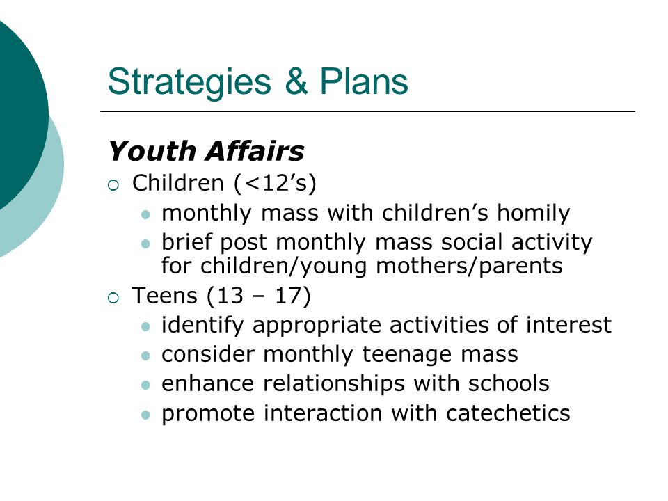 Youth Affairs  Children (<12's) monthly mass with children's homily brief post monthly mass social activity for children/young mothers/parents  Teens (13 – 17) identify appropriate activities of interest consider monthly teenage mass enhance relationships with schools promote interaction with catechetics