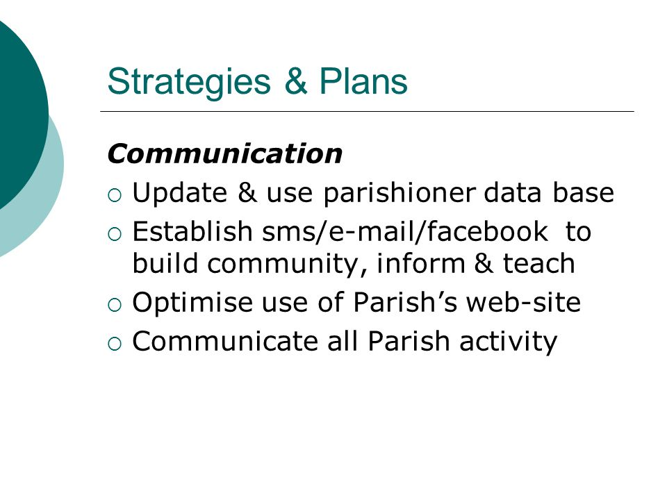 Strategies & Plans Communication  Update & use parishioner data base  Establish sms/e-mail/facebook to build community, inform & teach  Optimise use of Parish's web-site  Communicate all Parish activity